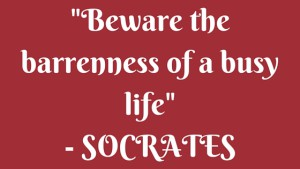 -Beware the barrenness of a busy life- - SOCRATES