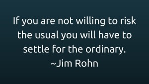 If you are not willing to risk the usual you will have to settle for the ordinary. -Jim Rohn