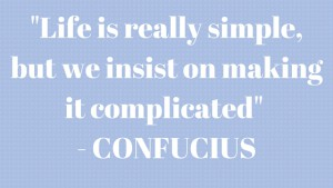 -Life is really simple, but we insist on making it complicated- - Confucius